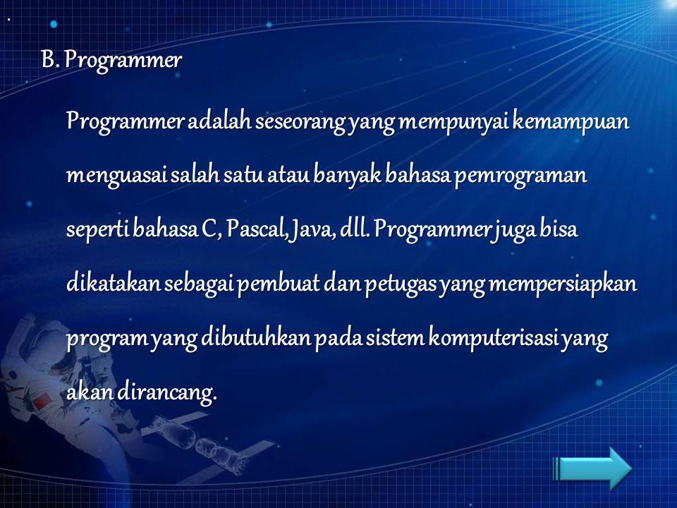 B. Programmer Programmer adalah seseorang yang mempunyai kemampuan menguasai salah satu atau banyak bahasa pemrograman seperti bahasa C, Pascal, Java,