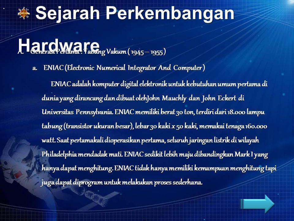 Sejarah Perkembangan Hardware Sejarah Perkembangan Hardware A. Generasi Pertama : Tabung Vakum ( 1945 – 1955 ) a. ENIAC (Electronic Numerical Integrat