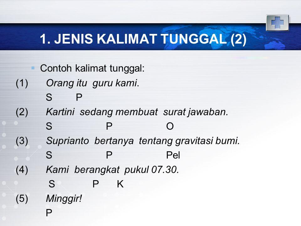 1. JENIS KALIMAT TUNGGAL (2)  Contoh kalimat tunggal: (1)Orang itu guru kami. SP (2)Kartini sedang membuat surat jawaban. SPO (3)Suprianto bertanya t