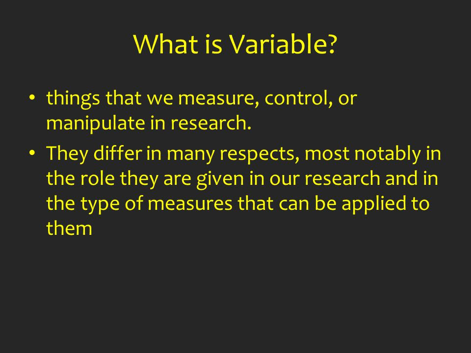 What is Variable? things that we measure, control, or manipulate in research. They differ in many respects, most notably in the role they are given in