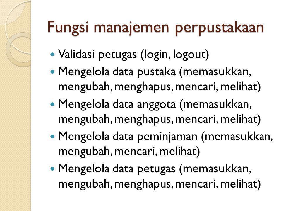Fungsi manajemen perpustakaan Validasi petugas (login, logout) Mengelola data pustaka (memasukkan, mengubah, menghapus, mencari, melihat) Mengelola da