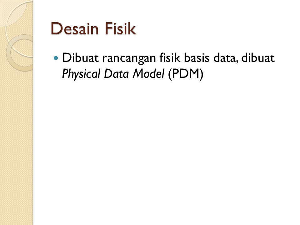 Desain Fisik Dibuat rancangan fisik basis data, dibuat Physical Data Model (PDM)