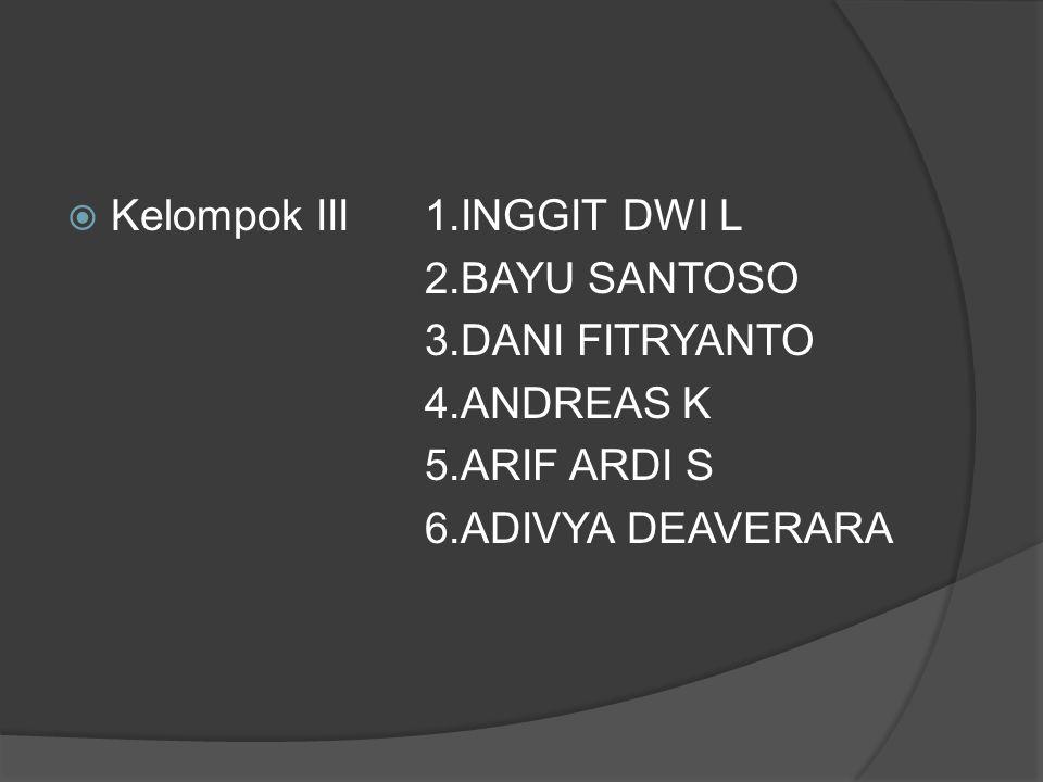  Kelompok III 1.INGGIT DWI L 2.BAYU SANTOSO 3.DANI FITRYANTO 4.ANDREAS K 5.ARIF ARDI S 6.ADIVYA DEAVERARA