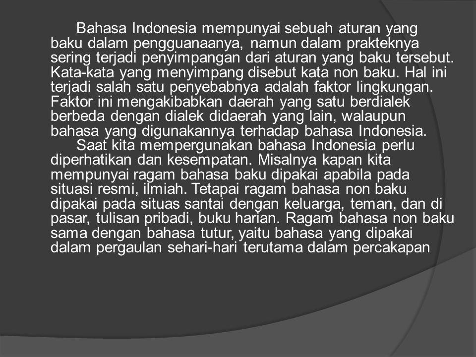 Bahasa Indonesia mempunyai sebuah aturan yang baku dalam pengguanaanya, namun dalam prakteknya sering terjadi penyimpangan dari aturan yang baku terse