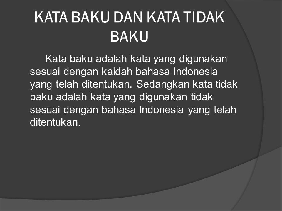 KATA BAKU DAN KATA TIDAK BAKU Kata baku adalah kata yang digunakan sesuai dengan kaidah bahasa Indonesia yang telah ditentukan. Sedangkan kata tidak b