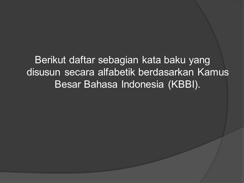 Berikut daftar sebagian kata baku yang disusun secara alfabetik berdasarkan Kamus Besar Bahasa Indonesia (KBBI).