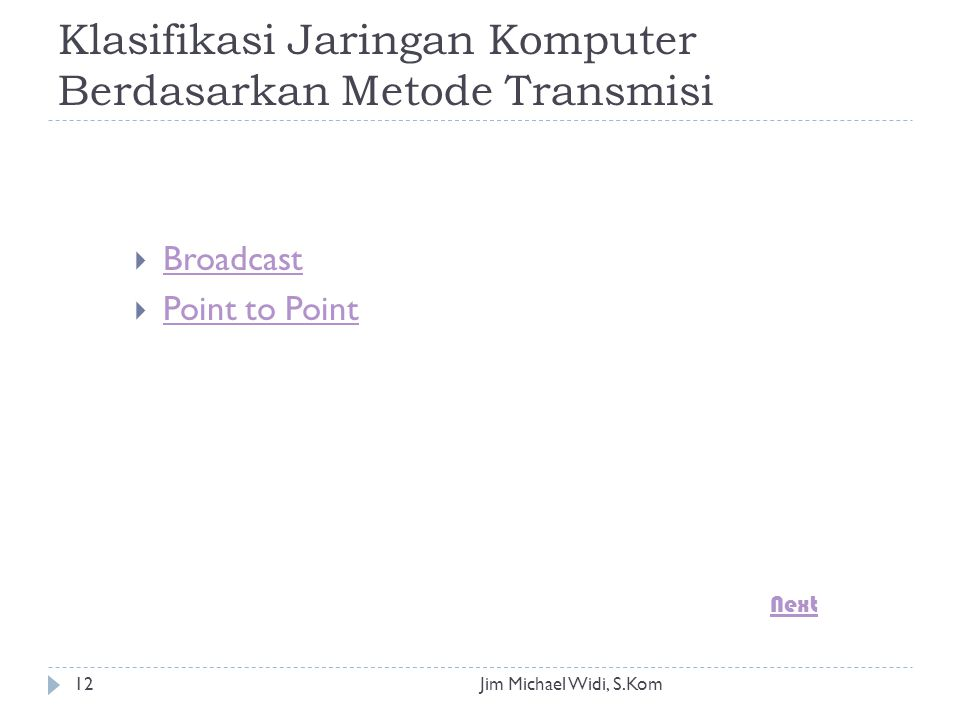 Jim Michael Widi, S.Kom12 Klasifikasi Jaringan Komputer Berdasarkan Metode Transmisi  Broadcast Broadcast  Point to Point Point to Point Next