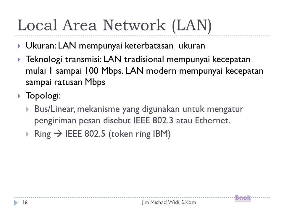 Jim Michael Widi, S.Kom16 Local Area Network (LAN)  Ukuran: LAN mempunyai keterbatasan ukuran  Teknologi transmisi: LAN tradisional mempunyai kecepatan mulai 1 sampai 100 Mbps.