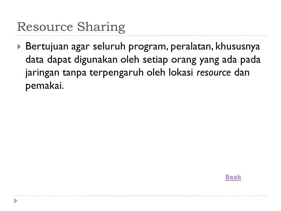 Resource Sharing  Bertujuan agar seluruh program, peralatan, khususnya data dapat digunakan oleh setiap orang yang ada pada jaringan tanpa terpengaruh oleh lokasi resource dan pemakai.
