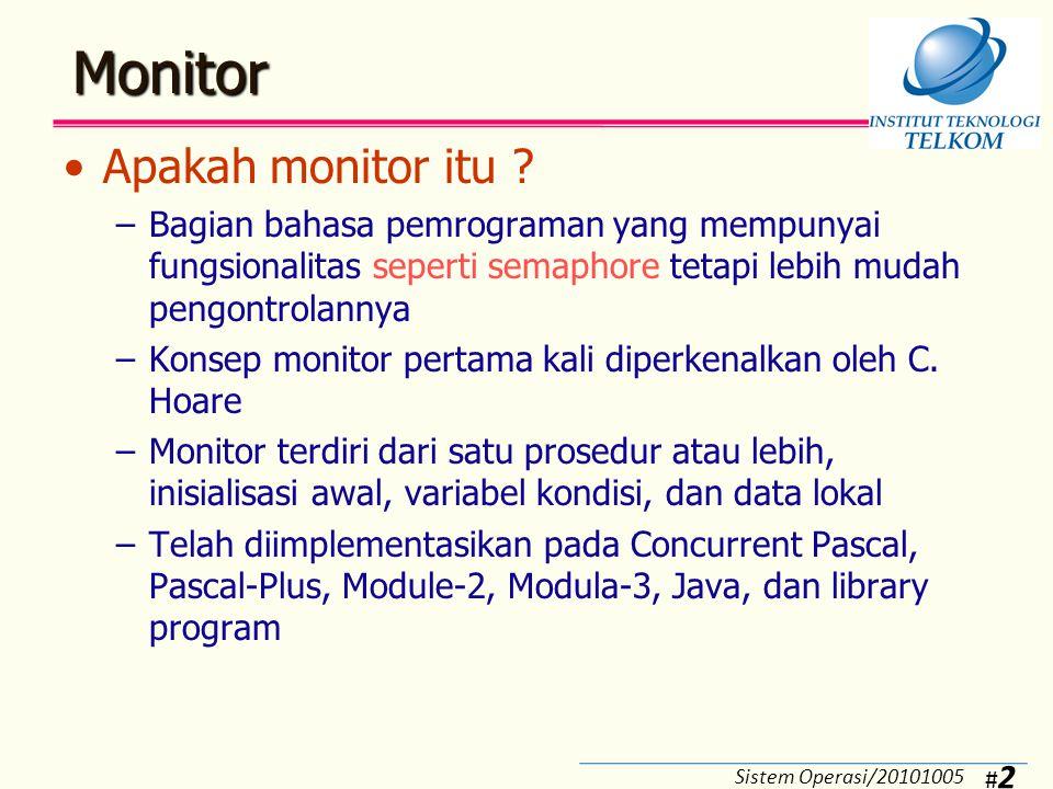#3#3 Monitor Dengan Signal (Monitor Hoare) (1) Karakteristik monitor: –Variabel lokal hanya dapat diakses oleh prosedur yang ada di dalam modul monitor –Sebuah proses dapat masuk ke dalam monitor dengan cara minta salah satu prosedur yang ada di monitor –Dalam satu saat hanya ada satu proses yang dapat dieksekusi di dalam monitor, proses yang lain harus menunggu giliran (di-blok)  tidak perlu semaphore –Data variabel global dapat dilindungi bila ditaruh di dalam monitor Sistem Operasi/20101005
