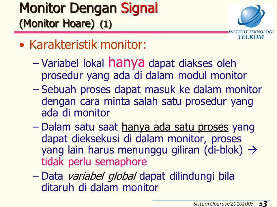 #4#4 Monitor Dengan Signal (Monitor Hoare) (2) Fungsi untuk keperluan sinkronisasi: –cwait(c): Akan menunda eksekusi proses yang memanggil prosedur di dalam monitor sampai variabel kondisi c terpenuhi –csignal(c): Akan mengaktifkan eksekusi proses yang tertunda oleh fungsi cwait(c) dengan mengirimkan signal variabel kondisi c Signal ini akan hilang dengan sendirinya jika tidak ada proses yang membutuhkan  berbeda dengan semaphore Sistem Operasi/20101005