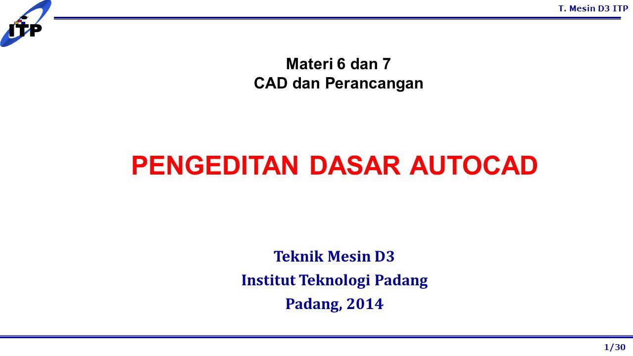 T. Mesin D3 ITP PENGEDITAN DASAR AUTOCAD Teknik Mesin D3 Institut Teknologi Padang Padang, 2014 1/30 Materi 6 dan 7 CAD dan Perancangan