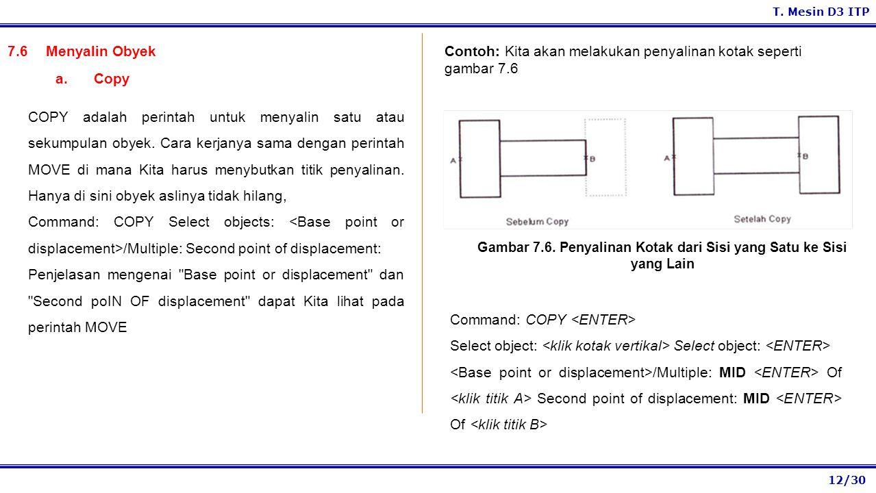 12/30 T. Mesin D3 ITP 7.6Menyalin Obyek COPY adalah perintah untuk menyalin satu atau sekumpulan obyek. Cara kerjanya sama dengan perintah MOVE di man