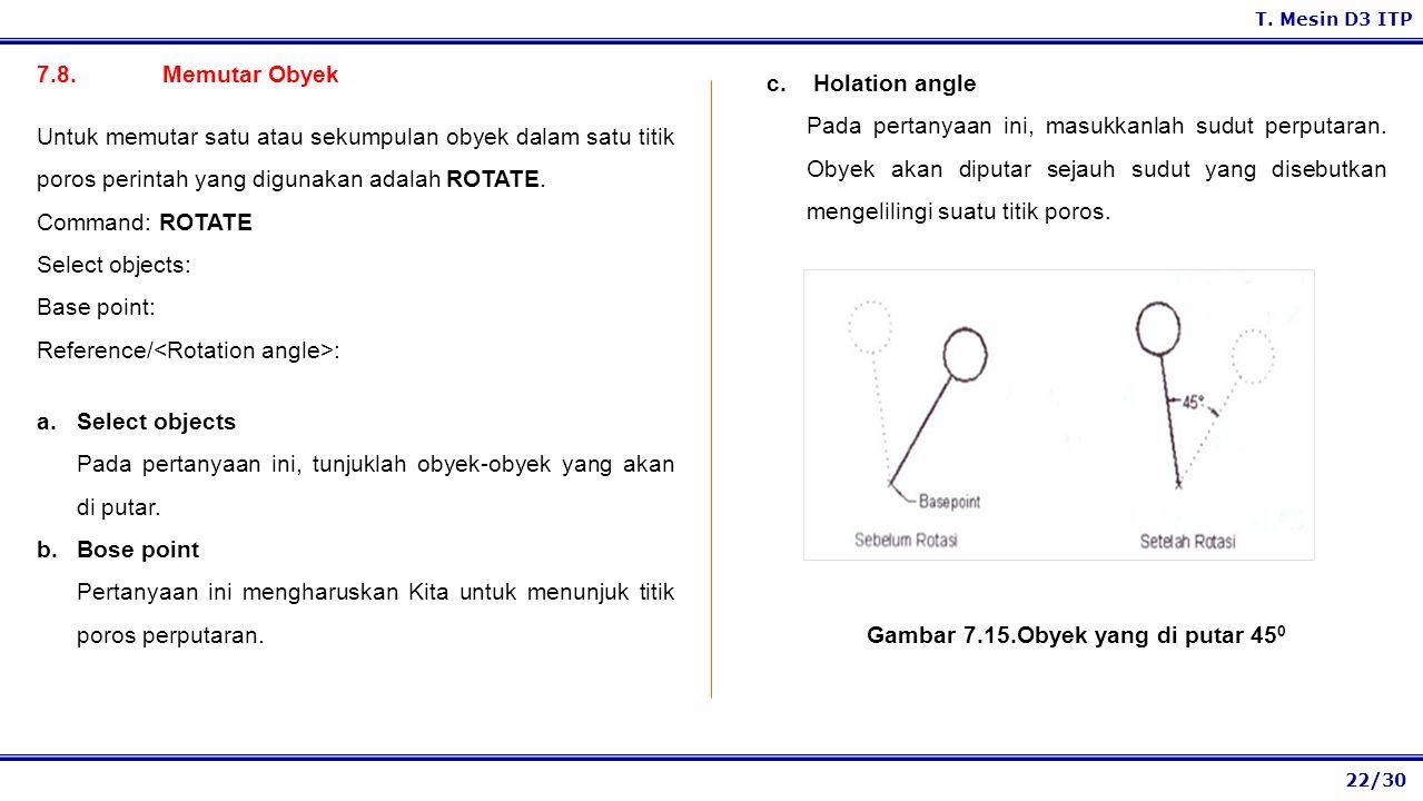 22/30 T. Mesin D3 ITP 7.8. Memutar Obyek a.Select objects Pada pertanyaan ini, tunjuklah obyek-obyek yang akan di putar. b.Bose point Pertanyaan ini m