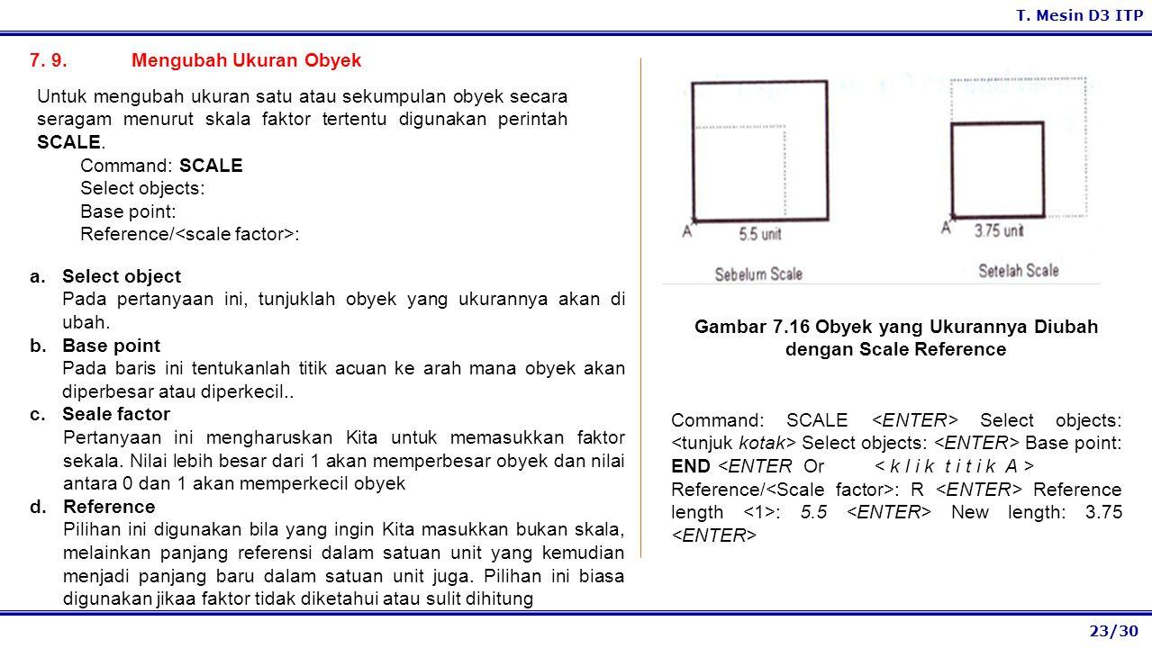 23/30 T. Mesin D3 ITP 7. 9. Mengubah Ukuran Obyek a.Select object Pada pertanyaan ini, tunjuklah obyek yang ukurannya akan di ubah. b.Base point Pada