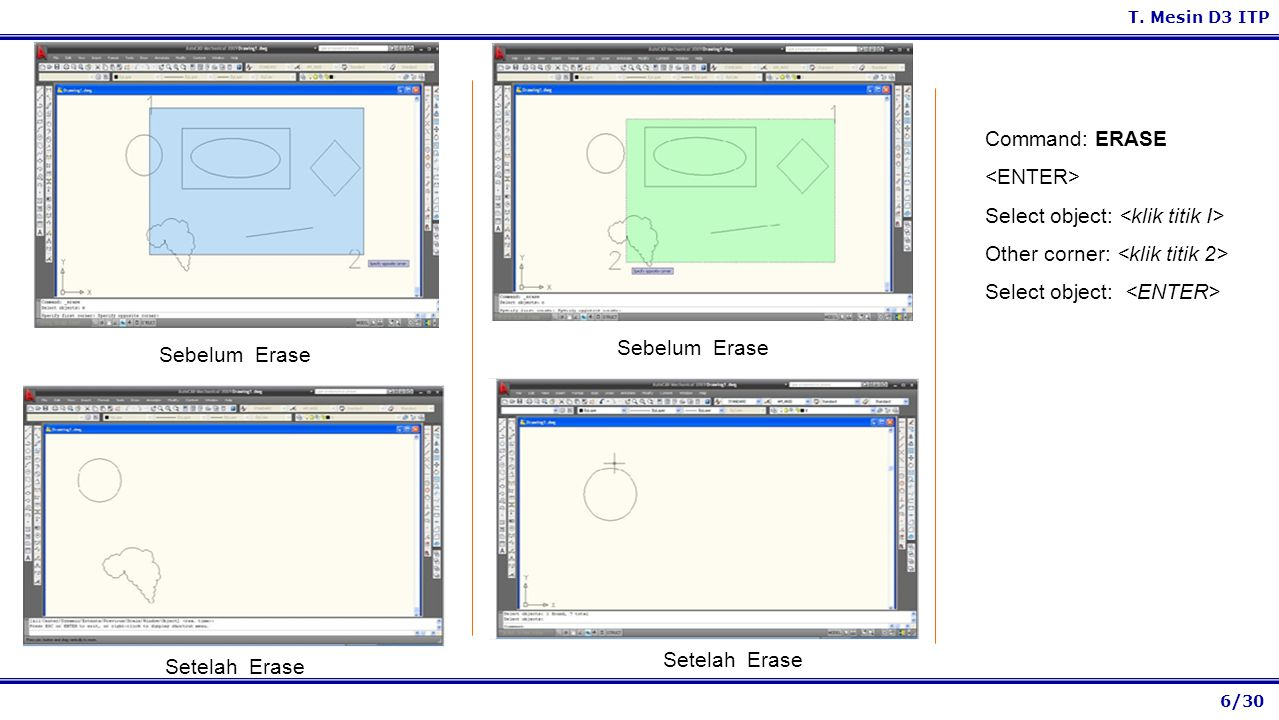 6/30 T. Mesin D3 ITP Sebelum Erase Setelah Erase Sebelum Erase Setelah Erase Command: ERASE Select object: Other corner: Select object: