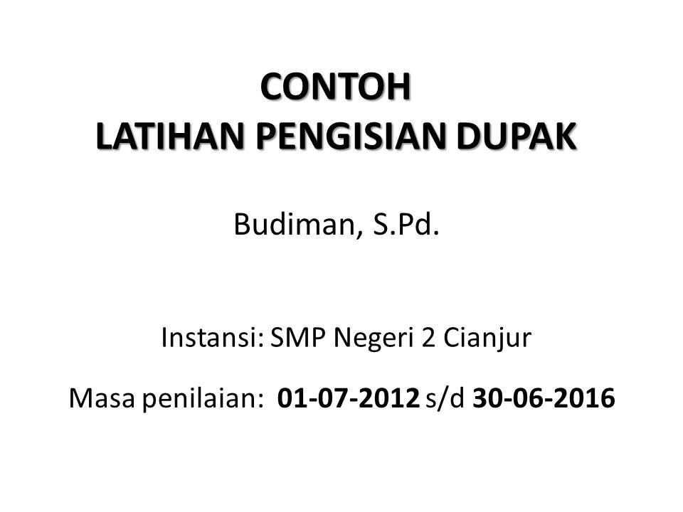 CONTOH LATIHAN PENGISIAN DUPAK Budiman, S.Pd. Instansi: SMP Negeri 2 Cianjur Masa penilaian: 01-07-2012 s/d 30-06-2016