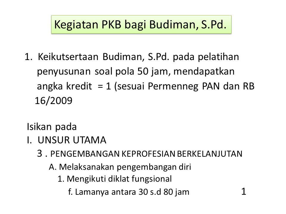 Kegiatan PKB bagi Budiman, S.Pd. 1. Keikutsertaan Budiman, S.Pd. pada pelatihan penyusunan soal pola 50 jam, mendapatkan angka kredit = 1 (sesuai Perm