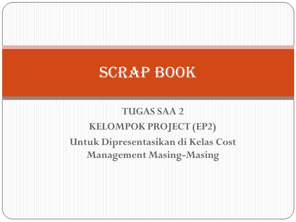 TUGAS SAA 2 KELOMPOK PROJECT (EP2) Untuk Dipresentasikan di Kelas Cost Management Masing-Masing SCRAP BOOK