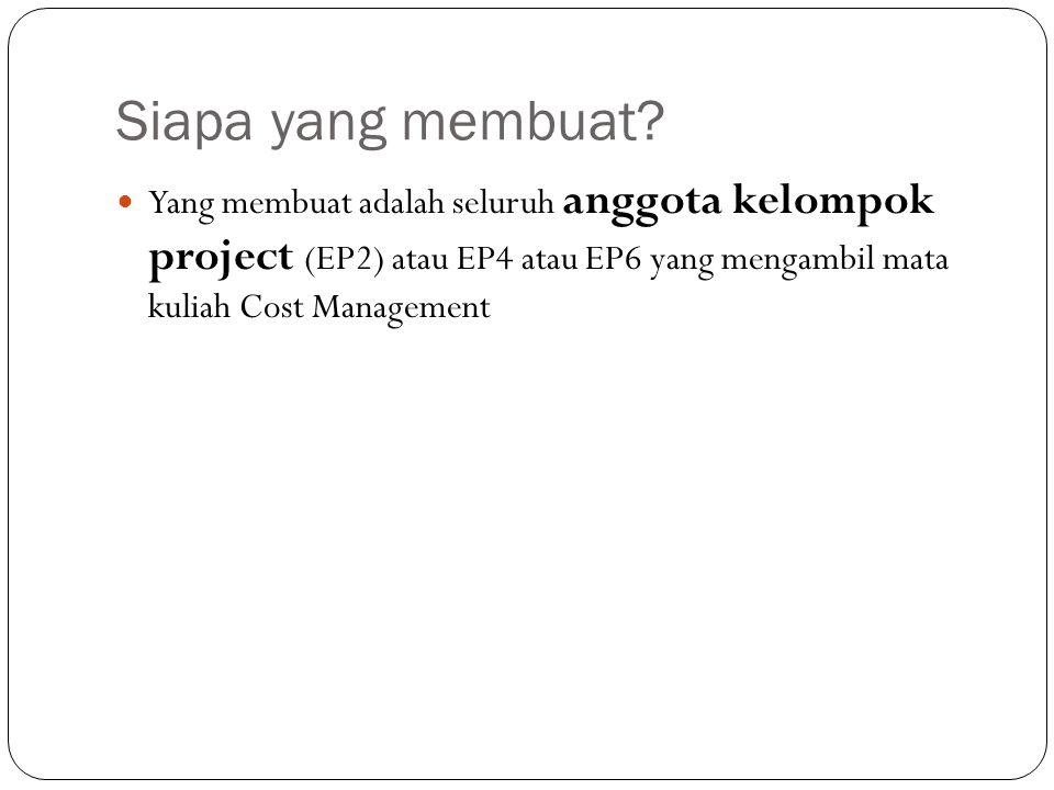 Siapa yang membuat? Yang membuat adalah seluruh anggota kelompok project (EP2) atau EP4 atau EP6 yang mengambil mata kuliah Cost Management