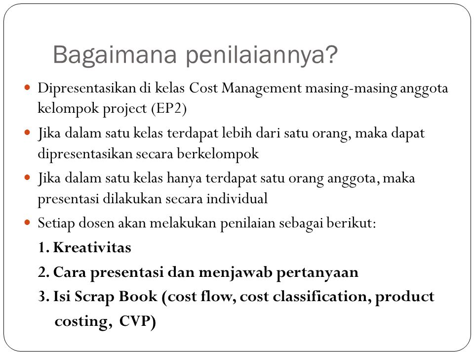 Bagaimana penilaiannya? Dipresentasikan di kelas Cost Management masing-masing anggota kelompok project (EP2) Jika dalam satu kelas terdapat lebih dar