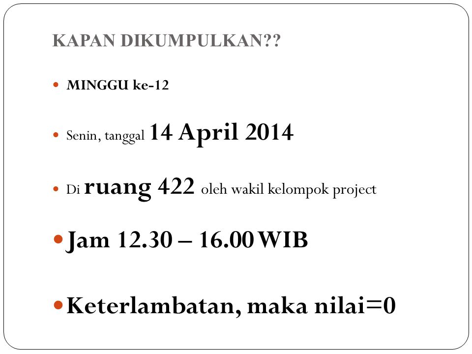 KAPAN DIKUMPULKAN?? MINGGU ke-12 Senin, tanggal 14 April 2014 Di ruang 422 oleh wakil kelompok project Jam 12.30 – 16.00 WIB Keterlambatan, maka nilai