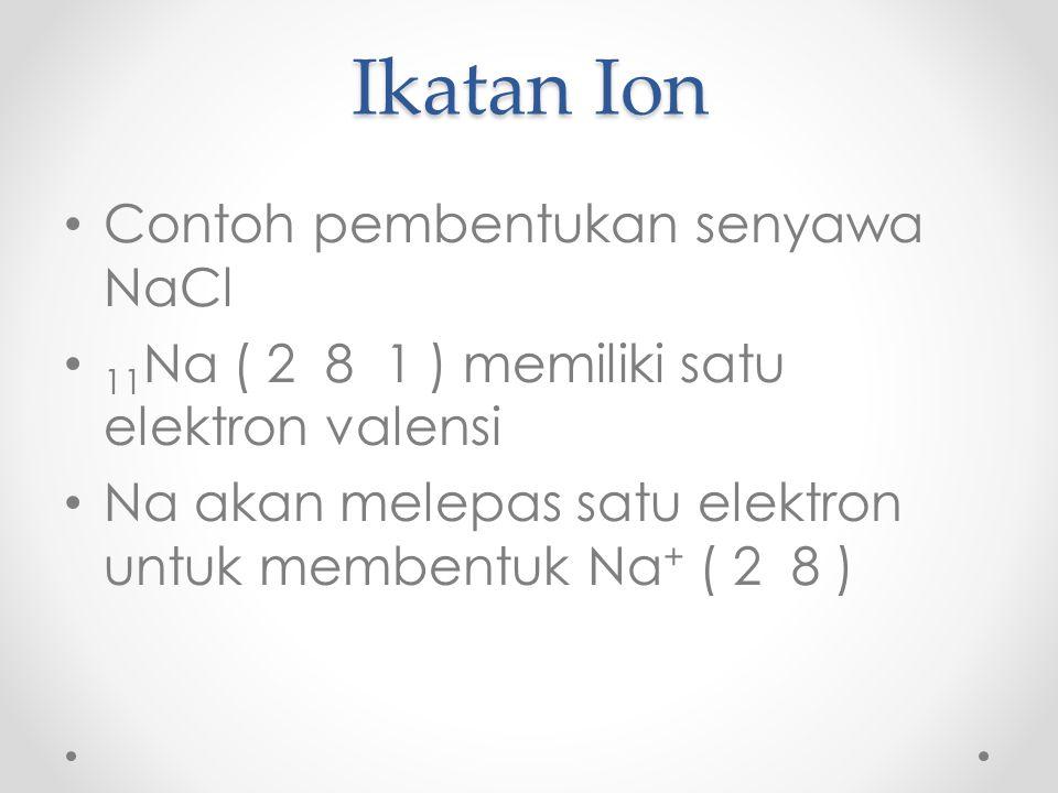 Ikatan Ion Contoh pembentukan senyawa NaCl 11 Na ( 2 8 1 ) memiliki satu elektron valensi Na akan melepas satu elektron untuk membentuk Na + ( 2 8 )