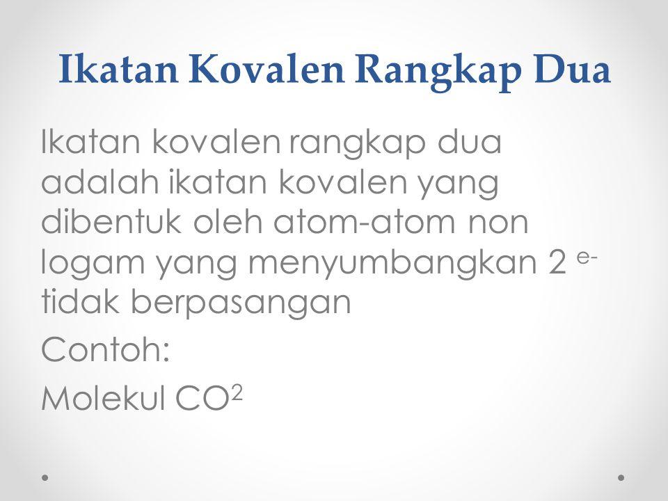 Ikatan Kovalen Rangkap Dua Ikatan kovalen rangkap dua adalah ikatan kovalen yang dibentuk oleh atom-atom non logam yang menyumbangkan 2 e- tidak berpasangan Contoh: Molekul CO 2