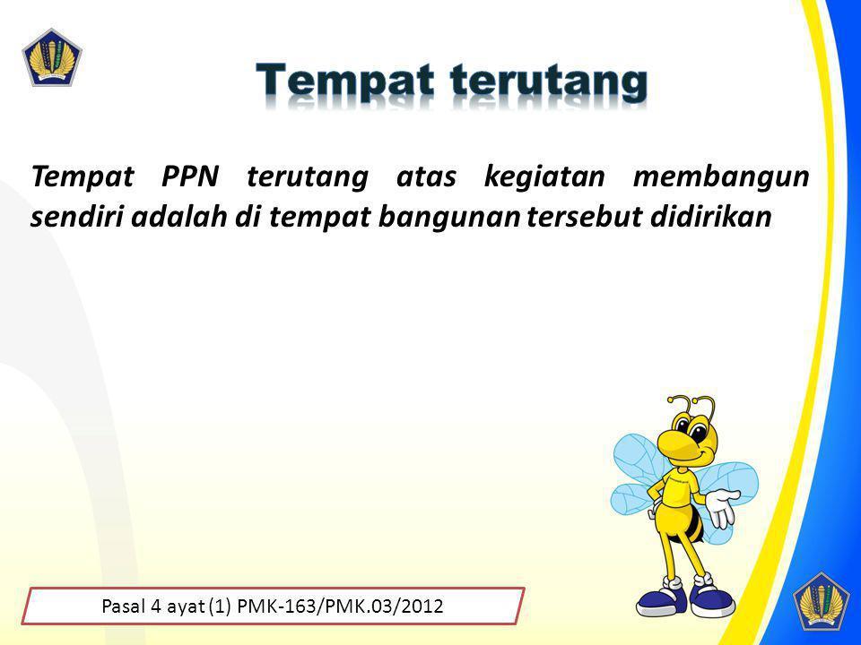 Pasal 4 ayat (1) PMK-163/PMK.03/2012 Tempat PPN terutang atas kegiatan membangun sendiri adalah di tempat bangunan tersebut didirikan