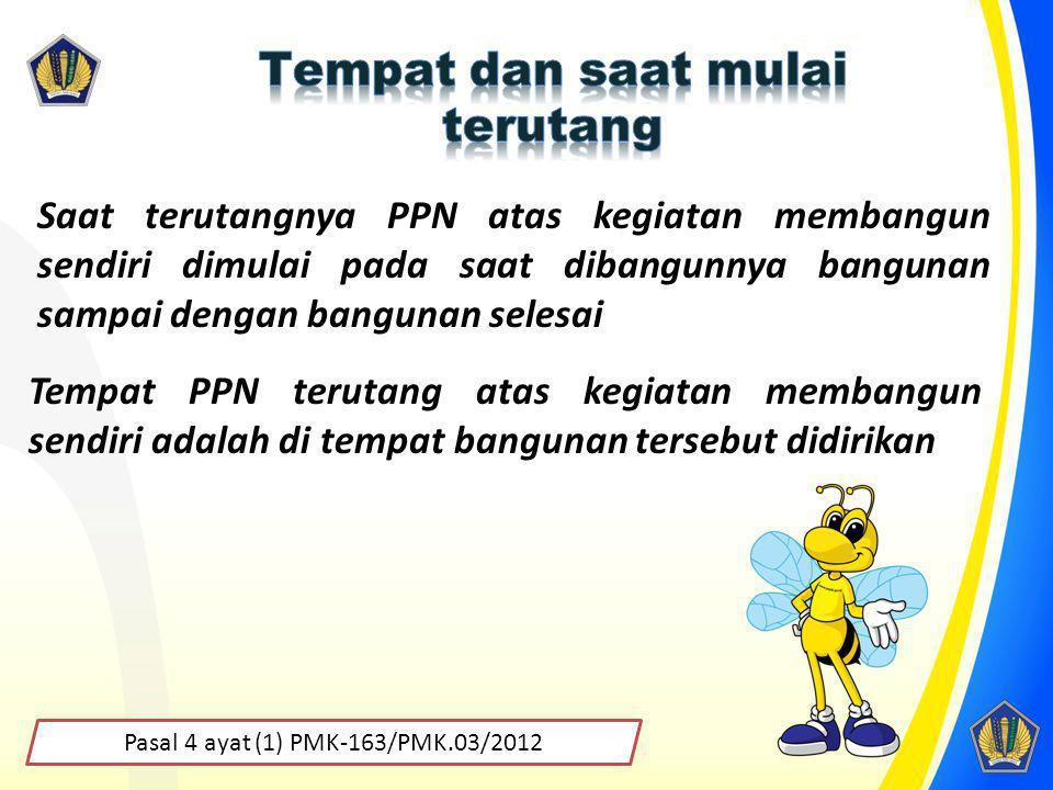 Pasal 4 ayat (1) PMK-163/PMK.03/2012 Saat terutangnya PPN atas kegiatan membangun sendiri dimulai pada saat dibangunnya bangunan sampai dengan banguna