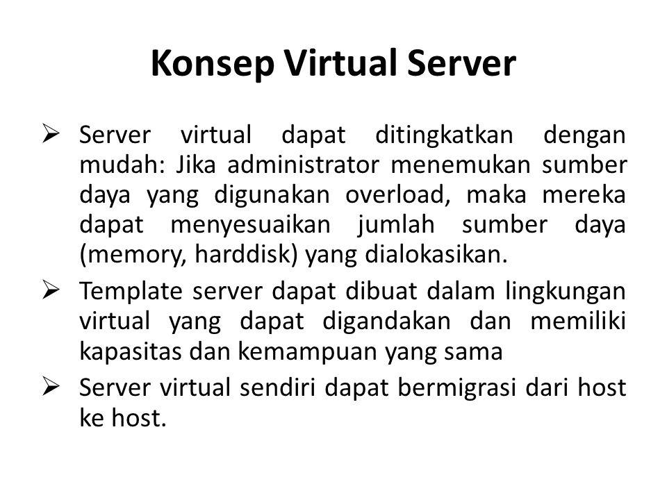 Konsep Virtual Server  Server virtual dapat ditingkatkan dengan mudah: Jika administrator menemukan sumber daya yang digunakan overload, maka mereka