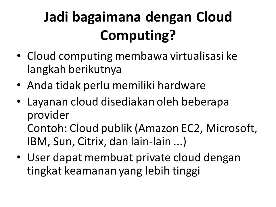 Jadi bagaimana dengan Cloud Computing? Cloud computing membawa virtualisasi ke langkah berikutnya Anda tidak perlu memiliki hardware Layanan cloud dis