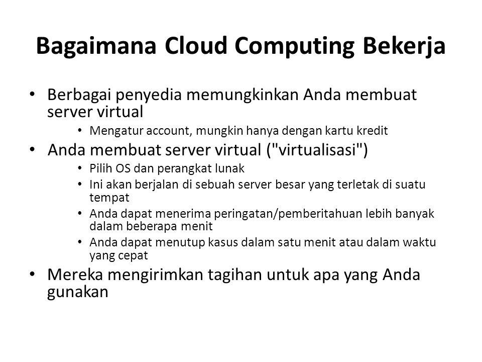 Bagaimana Cloud Computing Bekerja Berbagai penyedia memungkinkan Anda membuat server virtual Mengatur account, mungkin hanya dengan kartu kredit Anda membuat server virtual ( virtualisasi ) Pilih OS dan perangkat lunak Ini akan berjalan di sebuah server besar yang terletak di suatu tempat Anda dapat menerima peringatan/pemberitahuan lebih banyak dalam beberapa menit Anda dapat menutup kasus dalam satu menit atau dalam waktu yang cepat Mereka mengirimkan tagihan untuk apa yang Anda gunakan