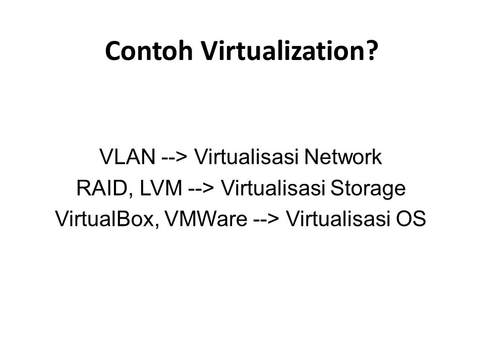 Contoh Virtualization? VLAN --> Virtualisasi Network RAID, LVM --> Virtualisasi Storage VirtualBox, VMWare --> Virtualisasi OS