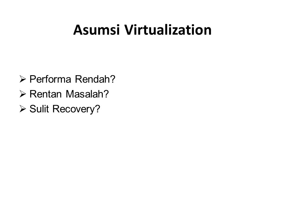Kelebihan Virtualization  Mengurangi Biaya Investasi  Mudah Backup & Recovery  Standarisasi Hardware  Mudah Deployment  Mengurangi Biaya Panas  Mengurangi Biaya Space  Mudah Replace & Mudah Maintenance
