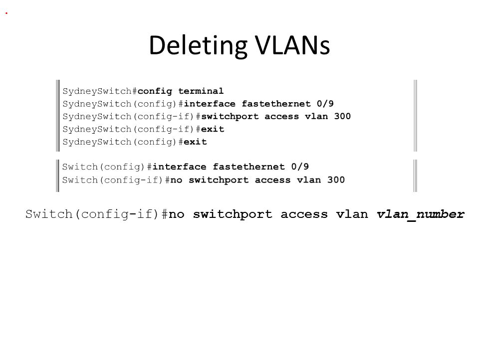 Deleting VLANs Switch(config-if)#no switchport access vlan vlan_number.