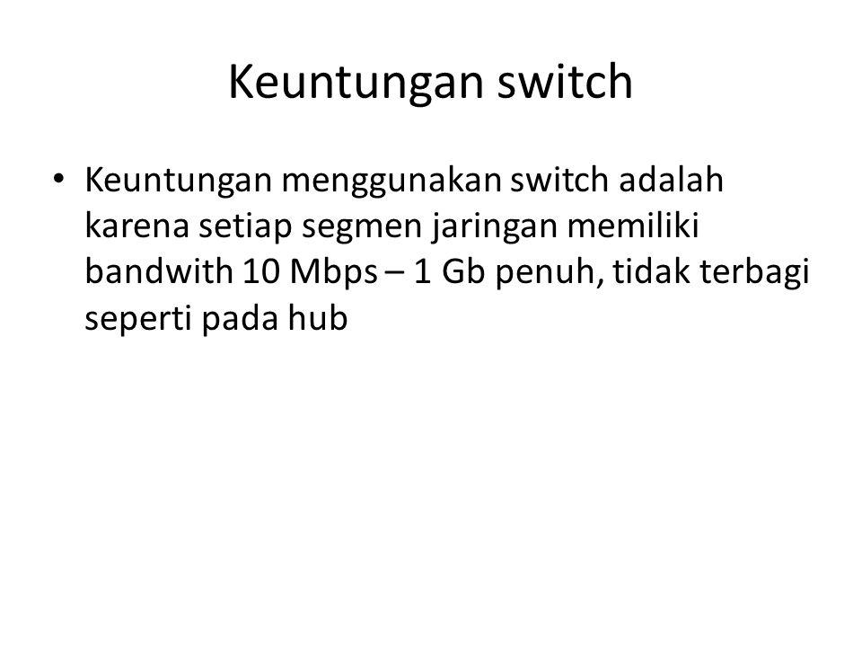 Keuntungan switch Keuntungan menggunakan switch adalah karena setiap segmen jaringan memiliki bandwith 10 Mbps – 1 Gb penuh, tidak terbagi seperti pada hub