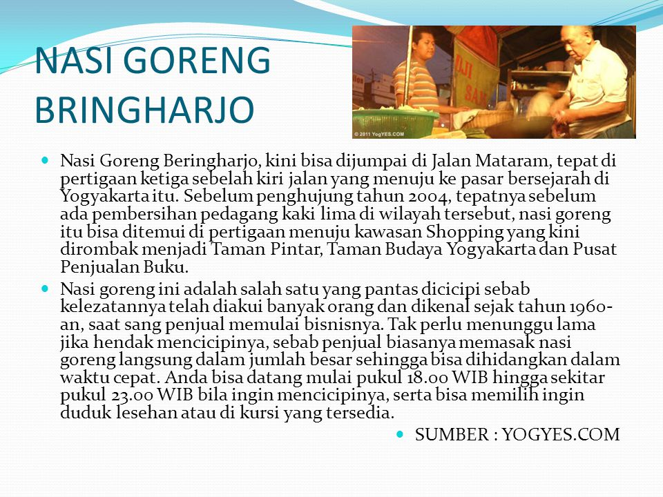 NASI GORENG BRINGHARJO Nasi Goreng Beringharjo, kini bisa dijumpai di Jalan Mataram, tepat di pertigaan ketiga sebelah kiri jalan yang menuju ke pasar
