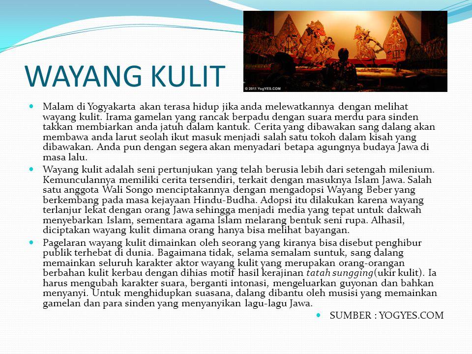 WAYANG KULIT Malam di Yogyakarta akan terasa hidup jika anda melewatkannya dengan melihat wayang kulit. Irama gamelan yang rancak berpadu dengan suara