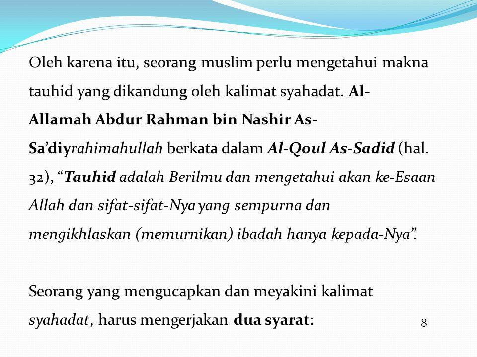8 Oleh karena itu, seorang muslim perlu mengetahui makna tauhid yang dikandung oleh kalimat syahadat. Al- Allamah Abdur Rahman bin Nashir As- Sa'diyra