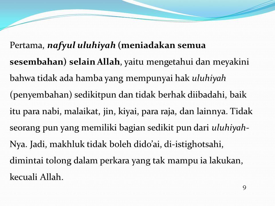9 Pertama, nafyul uluhiyah (meniadakan semua sesembahan) selain Allah, yaitu mengetahui dan meyakini bahwa tidak ada hamba yang mempunyai hak uluhiyah