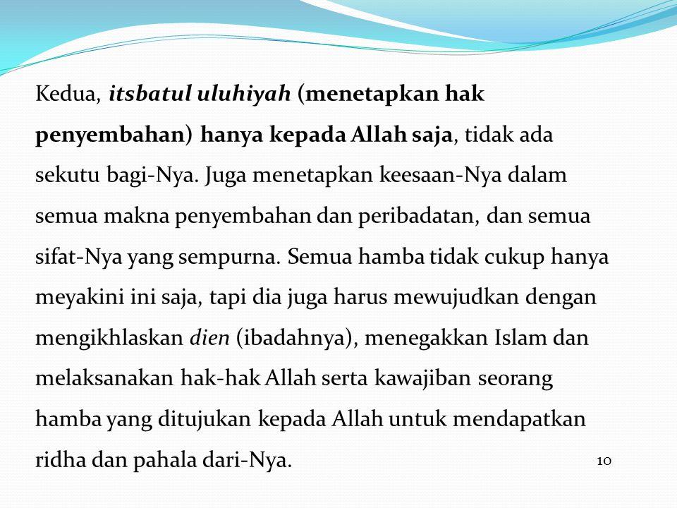 10 Kedua, itsbatul uluhiyah (menetapkan hak penyembahan) hanya kepada Allah saja, tidak ada sekutu bagi-Nya. Juga menetapkan keesaan-Nya dalam semua m