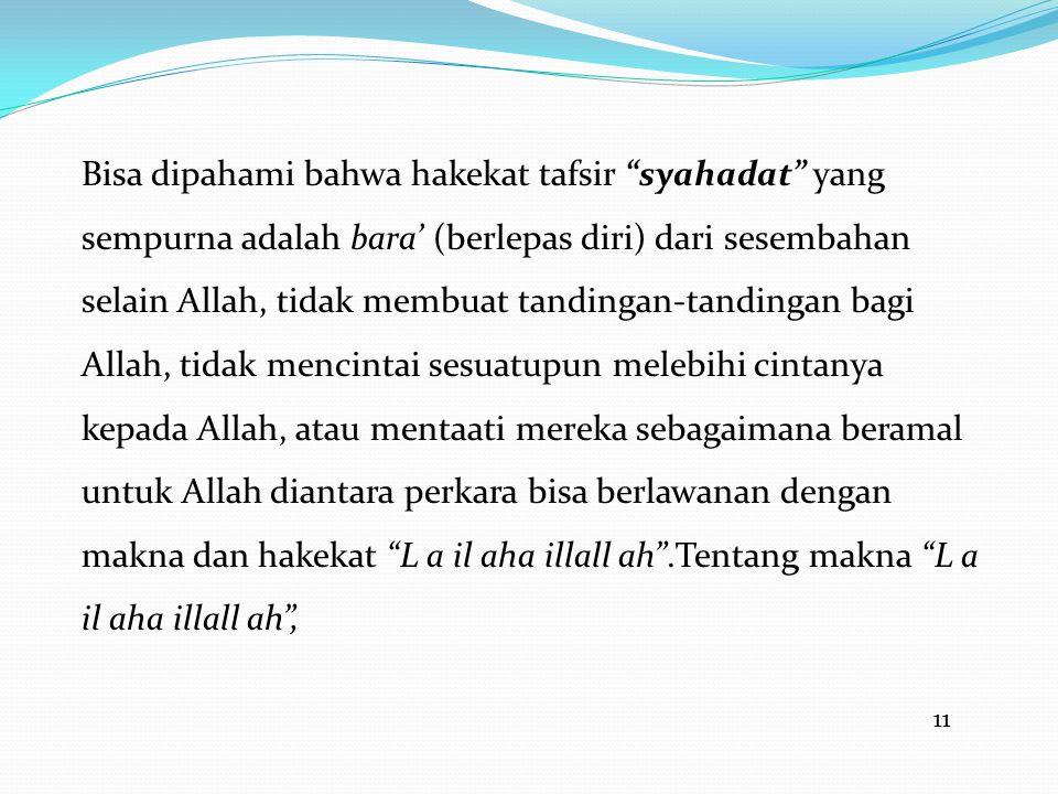"""11 Bisa dipahami bahwa hakekat tafsir """"syahadat"""" yang sempurna adalah bara' (berlepas diri) dari sesembahan selain Allah, tidak membuat tandingan-tand"""
