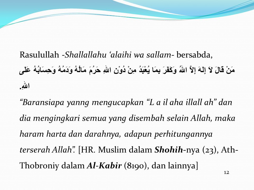 12 Rasulullah -Shallallahu 'alaihi wa sallam- bersabda, مَنْ قَالَ لاَ إِلَهَ إِلاَّ اللهُ وَكَفَرَ بِمَا يُعْبَدُ مِنْ دُوْنِ اللهِ حَرُمَ مَالُهُ وَدَمُهُ وَحِسَابُهُ عَلَى اللهِ.