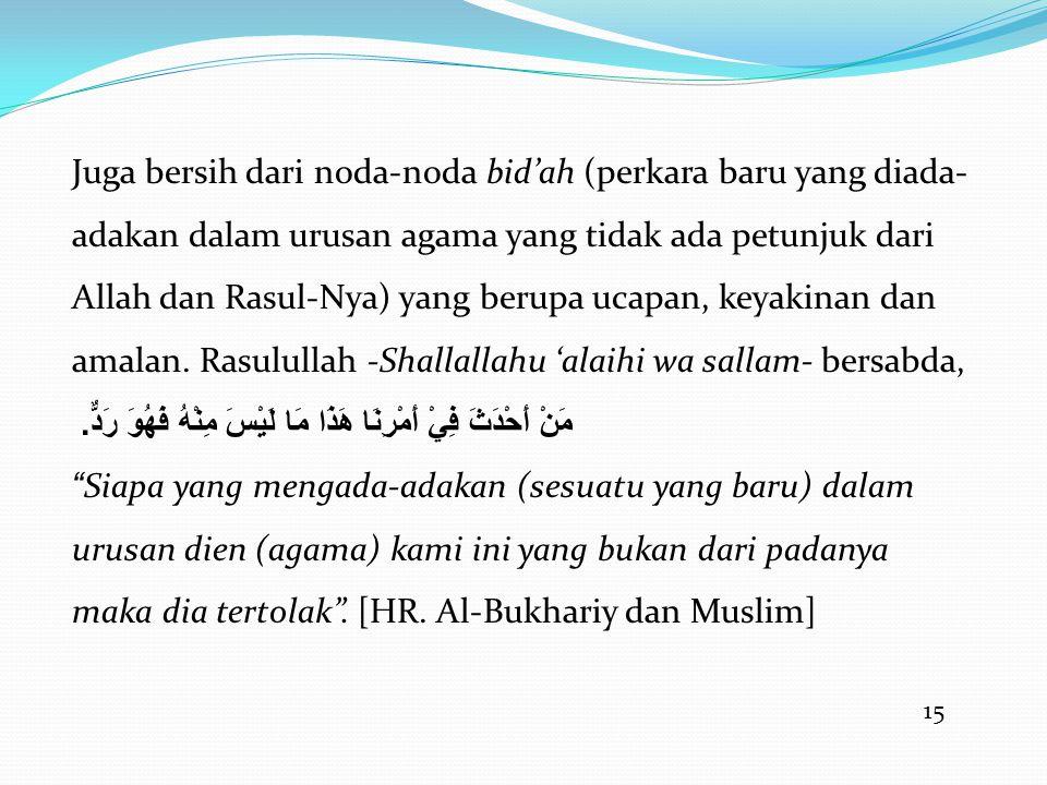 15 Juga bersih dari noda-noda bid'ah (perkara baru yang diada- adakan dalam urusan agama yang tidak ada petunjuk dari Allah dan Rasul-Nya) yang berupa