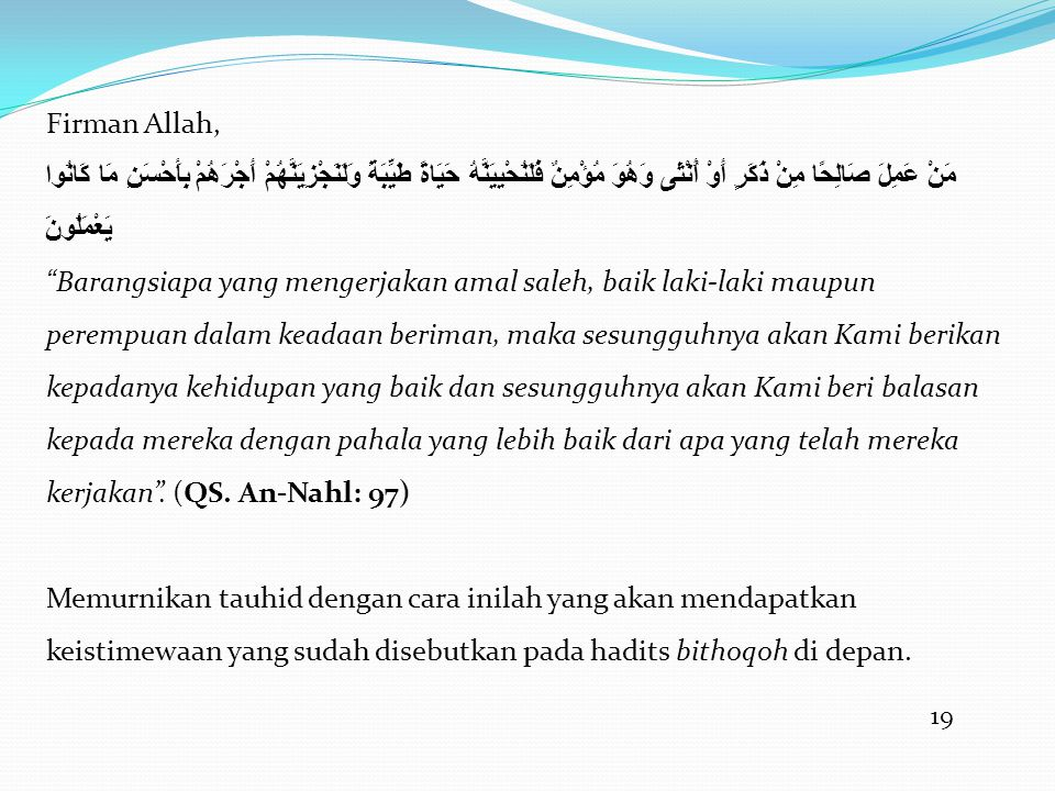 19 Firman Allah, مَنْ عَمِلَ صَالِحًا مِنْ ذَكَرٍ أَوْ أُنْثَى وَهُوَ مُؤْمِنٌ فَلَنُحْيِيَنَّهُ حَيَاةً طَيِّبَةً وَلَنَجْزِيَنَّهُمْ أَجْرَهُمْ بِأَحْسَنِ مَا كَانُوا يَعْمَلُونَ Barangsiapa yang mengerjakan amal saleh, baik laki-laki maupun perempuan dalam keadaan beriman, maka sesungguhnya akan Kami berikan kepadanya kehidupan yang baik dan sesungguhnya akan Kami beri balasan kepada mereka dengan pahala yang lebih baik dari apa yang telah mereka kerjakan .