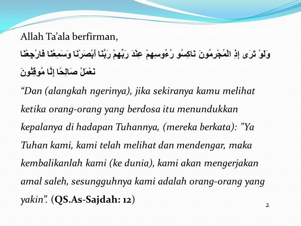 2 Allah Ta'ala berfirman, وَلَوْ تَرَى إِذِ الْمُجْرِمُونَ نَاكِسُو رُءُوسِهِمْ عِنْدَ رَبِّهِمْ رَبَّنَا أَبْصَرْنَا وَسَمِعْنَا فَارْجِعْنَا نَعْمَلْ صَالِحًا إِنَّا مُوقِنُونَ Dan (alangkah ngerinya), jika sekiranya kamu melihat ketika orang-orang yang berdosa itu menundukkan kepalanya di hadapan Tuhannya, (mereka berkata): Ya Tuhan kami, kami telah melihat dan mendengar, maka kembalikanlah kami (ke dunia), kami akan mengerjakan amal saleh, sesungguhnya kami adalah orang-orang yang yakin .