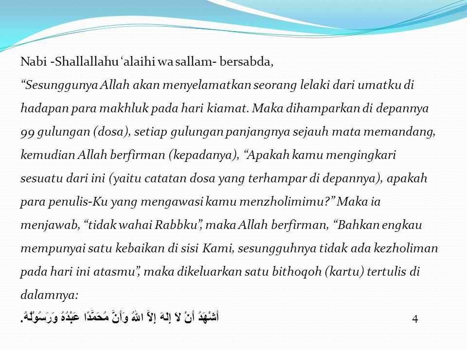5 Maka Allah berfirman, Saksikanlah timbanganmu , maka ia berkata, wahai Rabbku apakah (nilainya) bithoqoh ini dibanding dengan gulungan-gulungan tersebut .