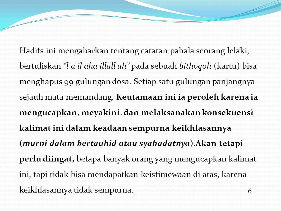 6 Hadits ini mengabarkan tentang catatan pahala seorang lelaki, bertuliskan l a il aha illall ah pada sebuah bithoqoh (kartu) bisa menghapus 99 gulungan dosa.