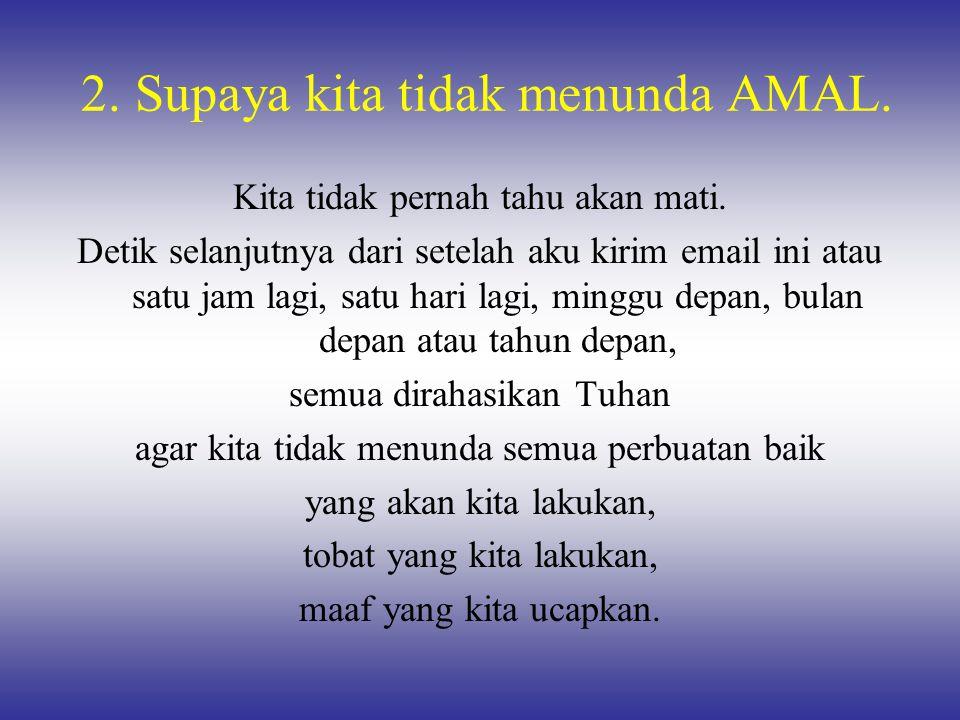 2. Supaya kita tidak menunda AMAL. Kita tidak pernah tahu akan mati. Detik selanjutnya dari setelah aku kirim email ini atau satu jam lagi, satu hari